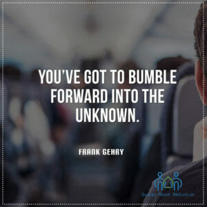 You've got to bumble forward into the unknown.