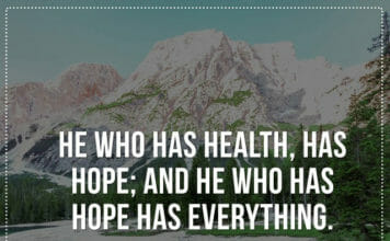 He who has health, has hope; and he who has hope has everything.