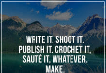 Write it. Shoot it. Publish it. Crochet it. Saute it, whatever. Make.