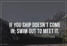 If your ship doesn't come in; swim out to meet it.