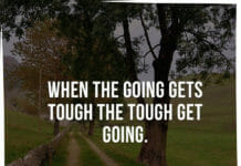 When the going gets tough the tough get going.
